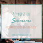 So wirst du Solomama:Der ultimative Step-by-Step-Guide