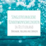Kinderwunschkliniken für Singles in Deutschland, Dänemark, den Niederlanden und Spanien. Was bieten sie, was kosten sie?