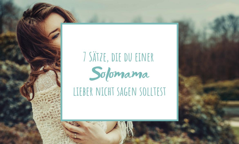 7 Sätze, die du einer (künftigen) Solomama lieber nicht sagen solltest | www.solomamapluseins.de